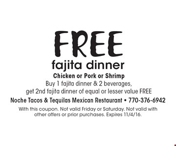 FREE fajita dinner. Chicken or Pork or Shrimp. Buy 1 fajita dinner & 2 beverages, get 2nd fajita dinner of equal or lesser value FREE. With this coupon. Not valid Friday or Saturday. Not valid with other offers or prior purchases. Expires 11/4/16.