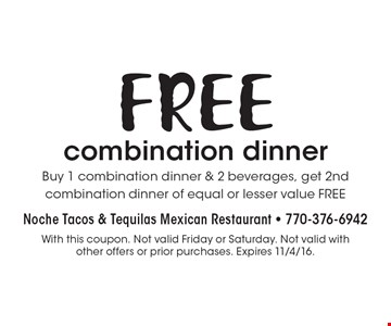 FREE combination dinner. Buy 1 combination dinner & 2 beverages, get 2nd combination dinner of equal or lesser value FREE. With this coupon. Not valid Friday or Saturday. Not valid with other offers or prior purchases. Expires 11/4/16.