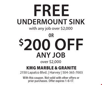 Free Undermount with any job over $2,000 Sink or $200 Off any job over $2,000. With this coupon. Not valid with other offers or prior purchases. Offer expires 1-6-17.