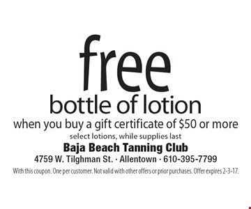 Free bottle of lotion when you buy a gift certificate of $50 or more. Select lotions, while supplies last. With this coupon. One per customer. Not valid with other offers or prior purchases. Offer expires 2-3-17.