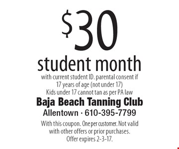 $30 student month with current student ID. parental consent if 17 years of age (not under 17) Kids under 17 cannot tan as per PA law. With this coupon. One per customer. Not valid with other offers or prior purchases. Offer expires 2-3-17.