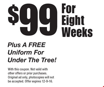 $99 For Eight Weeks Plus A Free Uniform For Under The Tree! With this coupon. Not valid with other offers or prior purchases. Original ad only, photocopies will not be accepted. Offer expires 12-9-16.