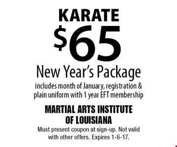 KARATE $65 New Year's Package includes month of January, registration & plain uniform with 1 year EFT membership. Must present coupon at sign-up. Not valid with other offers. Expires 1-6-17.