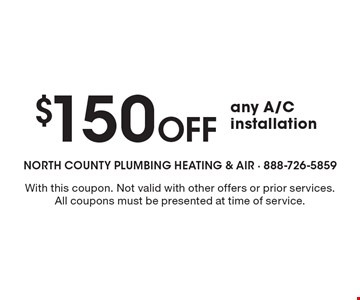 $150 Off any A/C installation. With this coupon. Not valid with other offers or prior services. All coupons must be presented at time of service.
