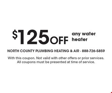 $125 Off any water heater. With this coupon. Not valid with other offers or prior services. All coupons must be presented at time of service.