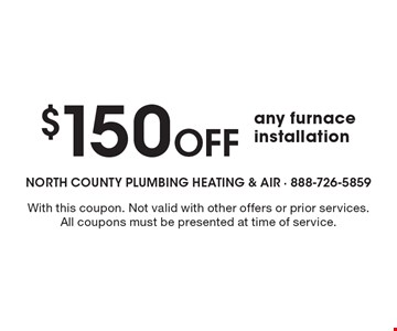 $150 Off any furnace installation. With this coupon. Not valid with other offers or prior services. All coupons must be presented at time of service.