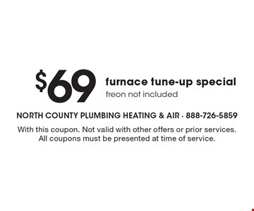 $69 furnace tune-up special, freon not included. With this coupon. Not valid with other offers or prior services. All coupons must be presented at time of service.