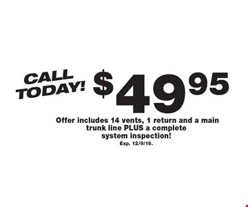 Call Today! $49.95 Air Duct Cleaning. Offer includes 14 vents, 1 return and a main trunk line PLUS a complete system inspection! Exp. 12/9/16..