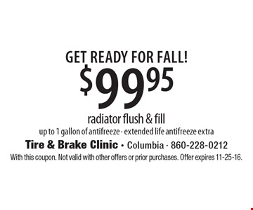 Get Ready For FALL! $99.95 radiator flush & fill up to 1 gallon of antifreeze - extended life antifreeze extra. With this coupon. Not valid with other offers or prior purchases. Offer expires 11-25-16.