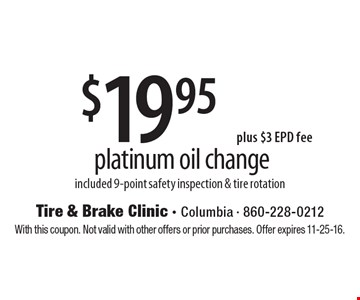 $19.95plus $3 EPD fee platinum oil change included 9-point safety inspection & tire rotation. With this coupon. Not valid with other offers or prior purchases. Offer expires 11-25-16.