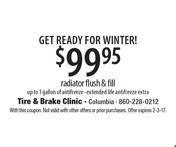 Get Ready For WINTER! $99.95 radiator flush & fill up to 1 gallon of antifreeze. Extended life antifreeze extra. With this coupon. Not valid with other offers or prior purchases. Offer expires 2-3-17.