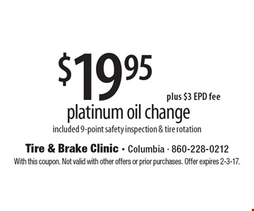 $19.95 plus $3 EPD fee platinum oil change. Included 9-point safety inspection & tire rotation. With this coupon. Not valid with other offers or prior purchases. Offer expires 2-3-17.
