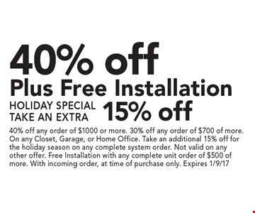 40% off Plus Free Installation. Holiday Special Take An Extra 15% off. 40% off any order of $1000 or more. 30% off any order of $700 of more. On any Closet, Garage, or Home Office. Take an additional 15% off for the holiday season on any complete system order. Not valid on any other offer. Free Installation with any complete unit order of $500 of more. With incoming order, at time of purchase only. Expires 1/9/17