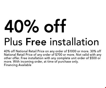 40% off Plus Free installation. 40% off National Retail Price on any order of $1000 or more. 30% off National Retail Price of any order of $700 or more. Not valid with any other offer. Free installation with any complete unit order of $500 or more. With incoming order, at time of purchase only.Financing Available