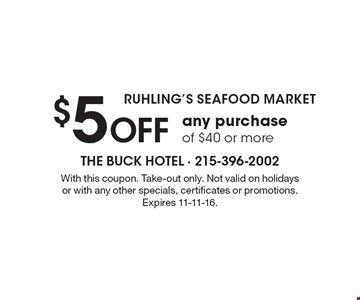 RUHLING'S SEAFOOD MARKET. $5 off any purchase of $40 or more. With this coupon. Take-out only. Not valid on holidays or with any other specials, certificates or promotions. Expires 11-11-16.