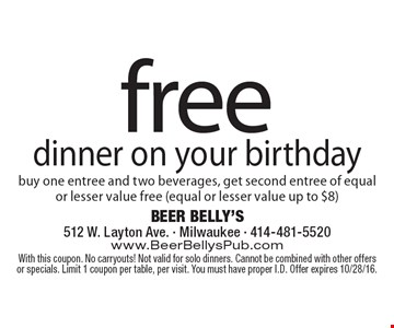 free dinner on your birthday buy one entree and two beverages, get second entree of equal or lesser value free (equal or lesser value up to $8). With this coupon. No carryouts! Not valid for solo dinners. Cannot be combined with other offers or specials. Limit 1 coupon per table, per visit. You must have proper I.D. Offer expires 10/28/16.