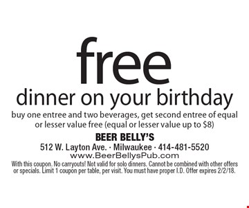 free dinner on your birthday. Buy one entree and two beverages, get second entree of equal or lesser value free (equal or lesser value up to $8). With this coupon. No carryouts! Not valid for solo dinners. Cannot be combined with other offers or specials. Limit 1 coupon per table, per visit. You must have proper I.D. Offer expires 2/3/17.