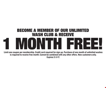 1 MONTH FREE! BECOME A MEMBER OF OUR UNLIMITED WASH CLUB & RECEIVE. Limit one coupon per membership. Credit card required for sign up. Purchase of one month of unlimited washes is required to receive free month. Cannot be combined with any other offers. New customers only. Expires 2-3-17.