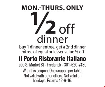 Mon.-Thurs. Only. 1/2 off dinner. Buy 1 dinner entree, get a 2nd dinner entree of equal or lesser value 1/2 off. With this coupon. One coupon per table. Not valid with other offers. Not valid on holidays. Expires 12-9-16.