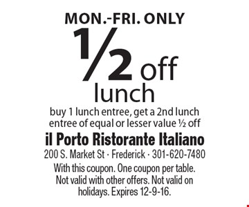 Mon.-Fri. Only. 1/2 off lunch. Buy 1 lunch entree, get a 2nd lunch entree of equal or lesser value 1/2 off. With this coupon. One coupon per table.Not valid with other offers. Not valid on holidays. Expires 12-9-16.