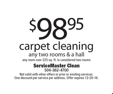 $98.95 carpet cleaning any two rooms & a hall, any room over 225 sq. ft. is considered two rooms. Not valid with other offers or prior or existing services. One discount per service per address. Offer expires 12-20-16.
