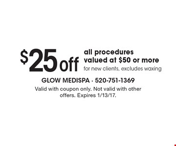 $25 off all procedures valued at $50 or more for new clients. Excludes waxing. Valid with coupon only. Not valid with other offers. Expires 1/13/17.