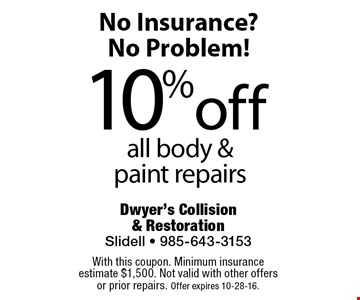 No Insurance? No Problem! 10% off all body & paint repairs. With this coupon. Minimum insurance estimate $1,500. Not valid with other offers or prior repairs. Offer expires 10-28-16.