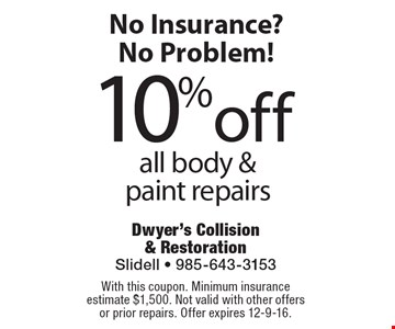 No Insurance? No Problem! 10% off all body & paint repairs. With this coupon. Minimum insurance estimate $1,500. Not valid with other offers or prior repairs. Offer expires 12-9-16.
