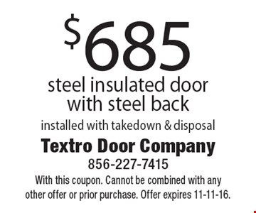 $685 steel insulated door with steel back. Installed with takedown & disposal. With this coupon. Cannot be combined with any other offer or prior purchase. Offer expires 11-11-16.