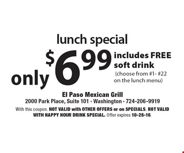 Only $6.99 lunch special. Includes FREE soft drink (choose from #1- #22on the lunch menu). With this coupon. Not valid with other offers or on SPECIALS. Not valid with happy hour drink special. Offer expires 10-28-16.