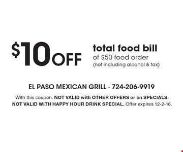 $10 Off total food bill of $50 food order (not including alcohol & tax). With this coupon. Not valid with other offers or on SPECIALS. Not valid with happy hour drink special. Offer expires 12-2-16.