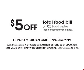 $5 Off total food bill of $25 food order (not including alcohol & tax). With this coupon. Not valid with other offers or on SPECIALS. Not valid with happy hour drink special. Offer expires 12-2-16.