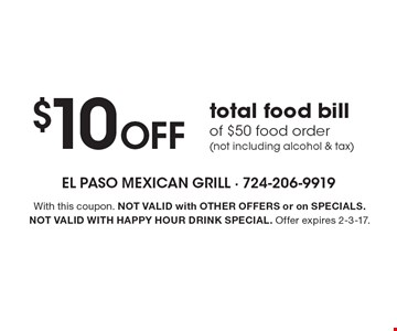 $10 Off total food bill of $50 food order (not including alcohol & tax). With this coupon. Not valid with other offers or on SPECIALS. Not valid with happy hour drink special. Offer expires 2-3-17.