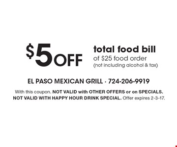 $5 Off total food bill of $25 food order (not including alcohol & tax). With this coupon. Not valid with other offers or on SPECIALS. Not valid with happy hour drink special. Offer expires 2-3-17.