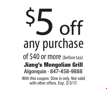 $5 off any purchase of $40 or more (before tax). With this coupon. Dine in only. Not valid with other offers. Exp. 2/3/17.