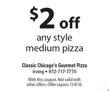 $2 off any style medium pizza. With this coupon. Not valid with other offers. Offer expires 11/4/16.