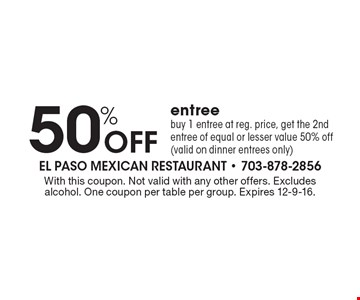 50% Off entree. buy 1 entree at reg. price, get the 2nd entree of equal or lesser value 50% off (valid on dinner entrees only). With this coupon. Not valid with any other offers. Excludes alcohol. One coupon per table per group. Expires 12-9-16.
