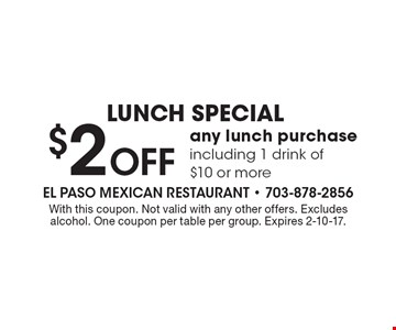 LUNCH SPECIAL. $2 Off any lunch purchase including 1 drink of $10 or more. With this coupon. Not valid with any other offers. Excludes alcohol. One coupon per table per group. Expires 2-10-17.