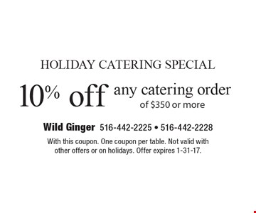 HOLIDAY CATERING SPECIAL - 10% off any catering order of $350 or more. With this coupon. One coupon per table. Not valid with other offers or on holidays. Offer expires 1-31-17.