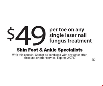 $49 per toe on any single laser nail fungus treatment. With this coupon. Cannot be combined with any other offer, discount, or prior service. Expires 2/3/17