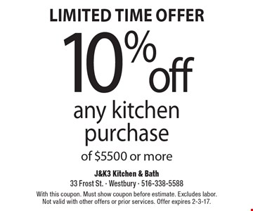 Limited Time Offer – 10% off any kitchen purchase of $5500 or more. With this coupon. Must show coupon before estimate. Excludes labor. Not valid with other offers or prior services. Offer expires 2-3-17.