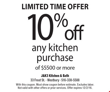 Limited time offer. 10% off any kitchen purchase of $5500 or more. With this coupon. Must show coupon before estimate. Excludes labor. Not valid with other offers or prior services. Offer expires 12/2/16.