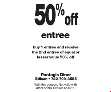 50% off entree. Buy 1 entree and receive the 2nd entree of equal or lesser value 50% off. With this coupon. Not valid with other offers. Expires 5/20/16.