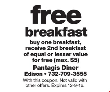 free breakfast buy one breakfast, receive 2nd breakfastof equal or lesser value for free (max. $5). With this coupon. Not valid with other offers. Expires 12-9-16.