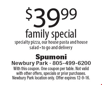 $39.99 family special specialty pizza, our house pasta and house salad - to go and delivery. With this coupon. One coupon per table. Not valid with other offers, specials or prior purchases. Newbury Park location only. Offer expires 12-9-16.