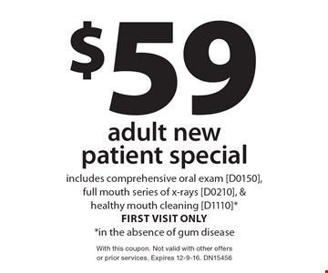$59 adult new patient special. Includes comprehensive oral exam [D0150], full mouth series of x-rays [D0210], & healthy mouth cleaning [D1110] *first visit only *in the absence of gum disease. With this coupon. Not valid with other offers or prior services. Expires 12-9-16. DN15456