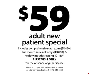 $59 adult new patient special includes comprehensive oral exam [D0150], full mouth series of x-rays [D0210], & healthy mouth cleaning [D1110] *first visit only *in the absence of gum disease. With this coupon. Not valid with other offers or prior services. Expires 2-10-17. DN15456
