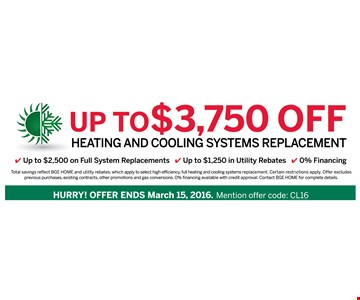Up to $3,750 off heating and cooling system replacement. Offer ends March 15, 2016.