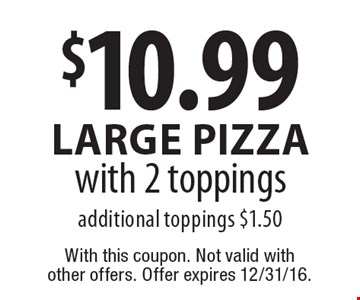 $10.99 large Pizzawith 2 toppings additional toppings $1.50. With this coupon. Not valid with  other offers. Offer expires 12/31/16.