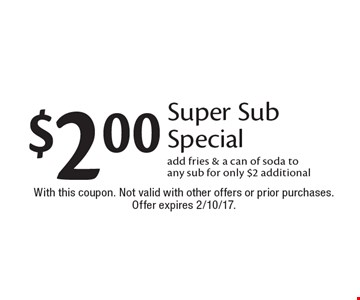 $2.00 Super Sub Special add fries & a can of soda to any sub for only $2 additional. With this coupon. Not valid with other offers or prior purchases. Offer expires 2/10/17.